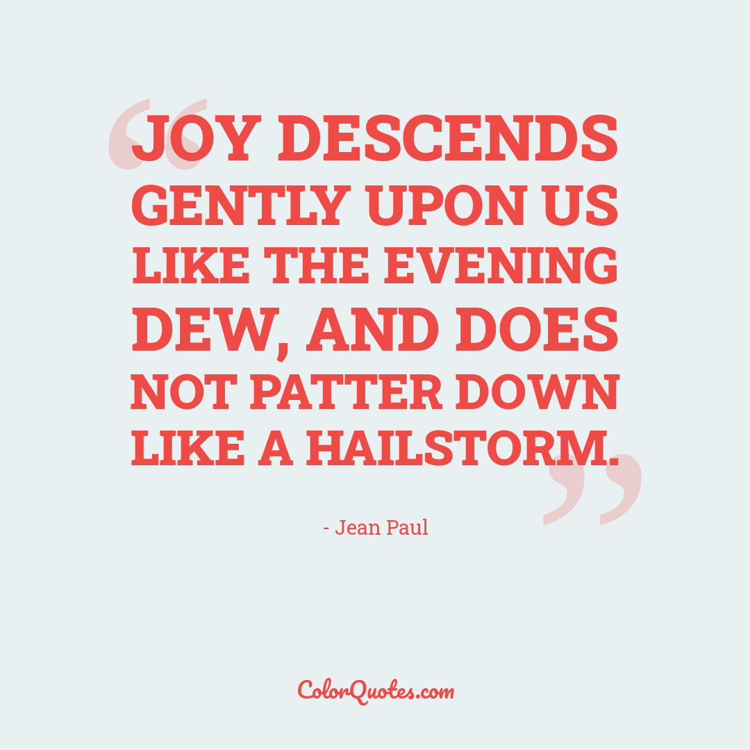Joy descends gently upon us like the evening dew, and does not patter down like a hailstorm.