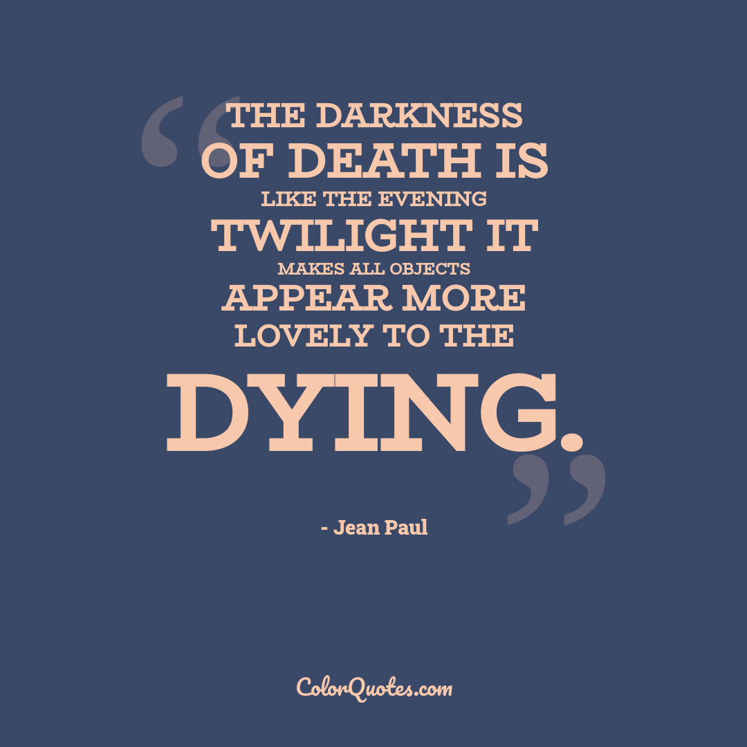 The darkness of death is like the evening twilight it makes all objects appear more lovely to the dying.