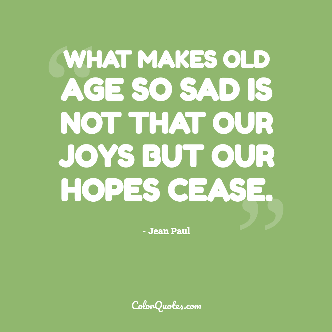 What makes old age so sad is not that our joys but our hopes cease.