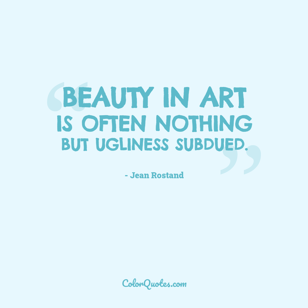 Beauty in art is often nothing but ugliness subdued.