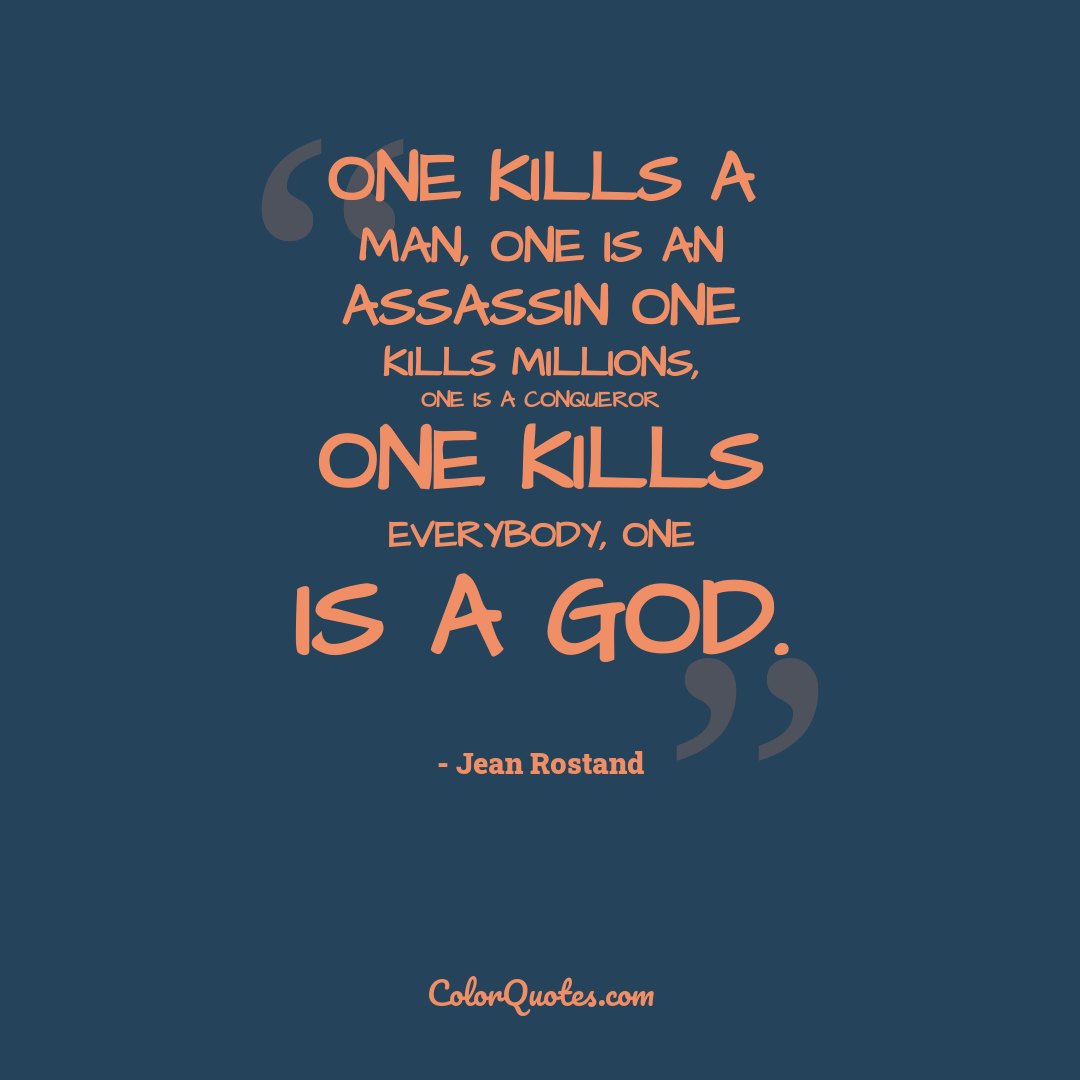 One kills a man, one is an assassin one kills millions, one is a conqueror one kills everybody, one is a god.