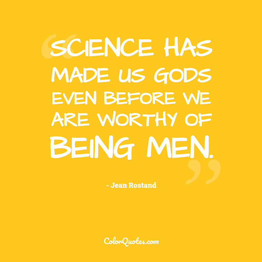 Science has made us gods even before we are worthy of being men. by Jean Rostand