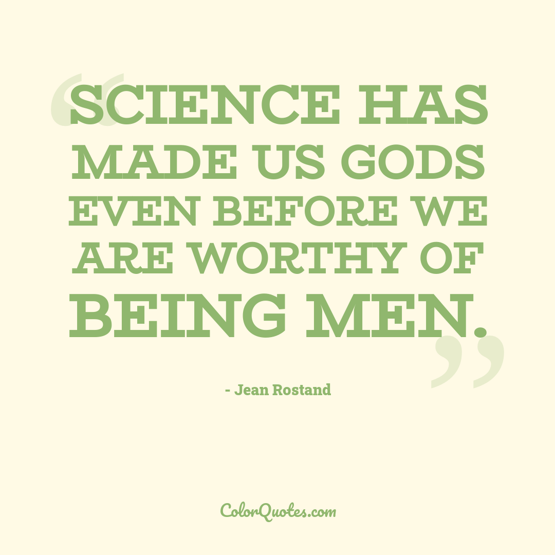 Science has made us gods even before we are worthy of being men.