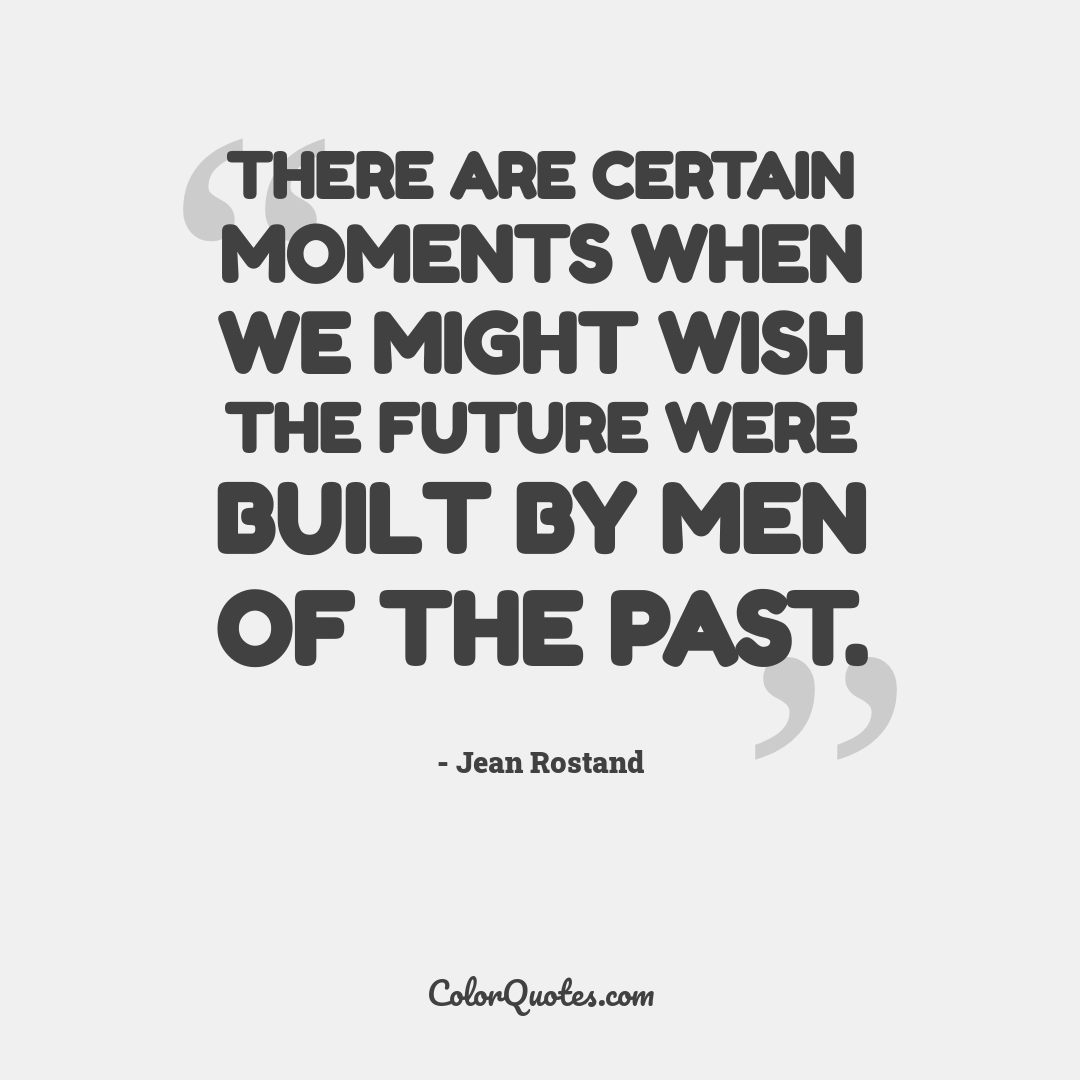 There are certain moments when we might wish the future were built by men of the past.