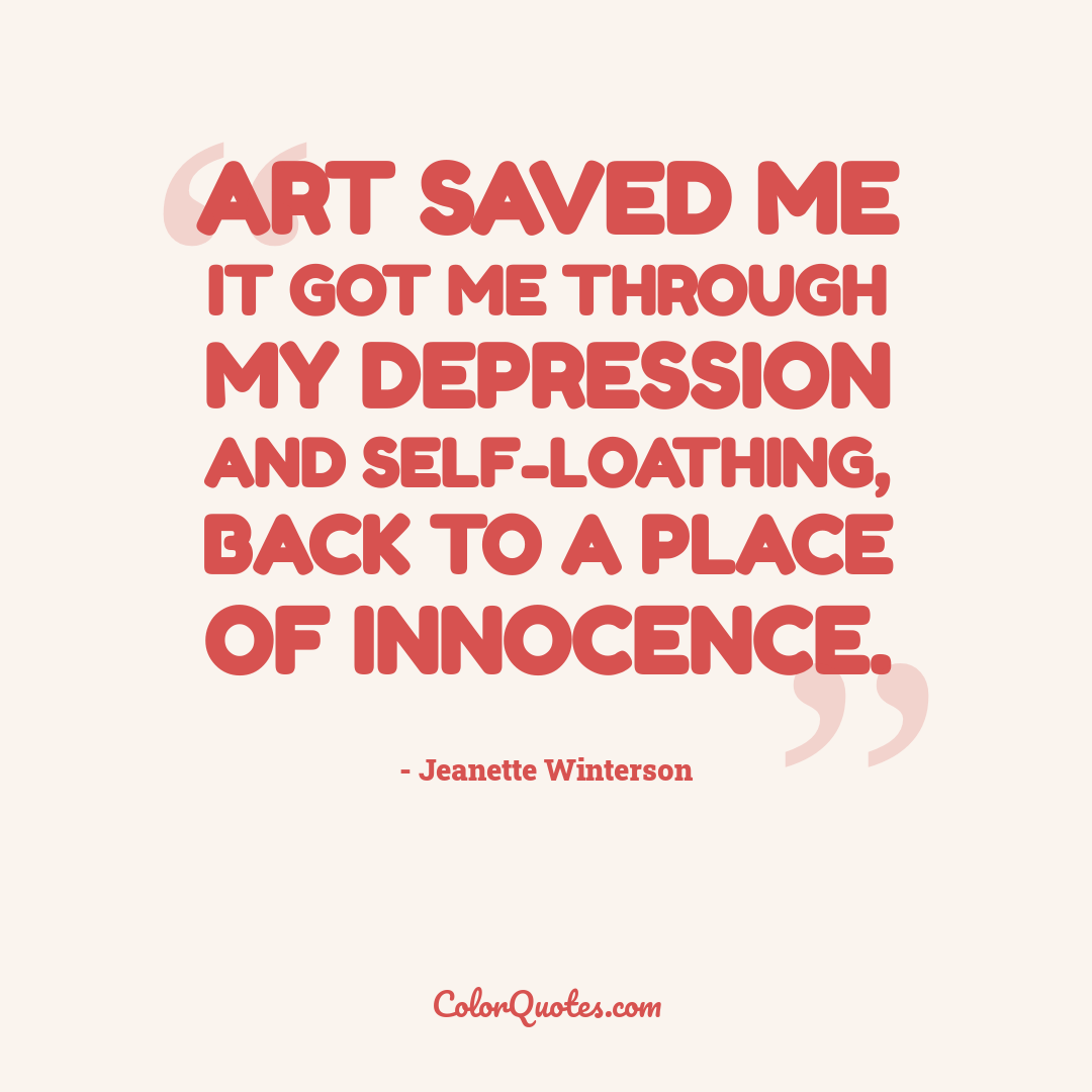 Art saved me it got me through my depression and self-loathing, back to a place of innocence.