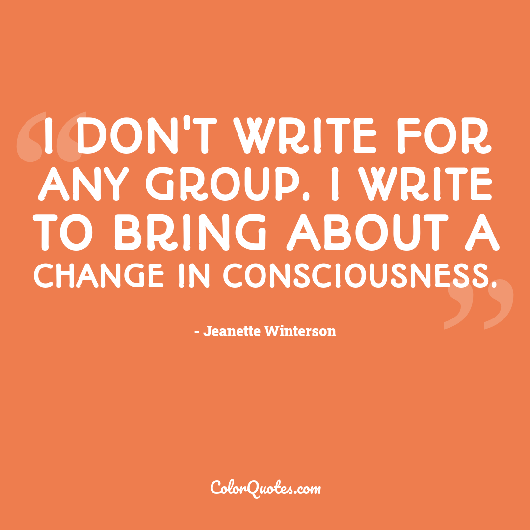 I don't write for any group. I write to bring about a change in consciousness.
