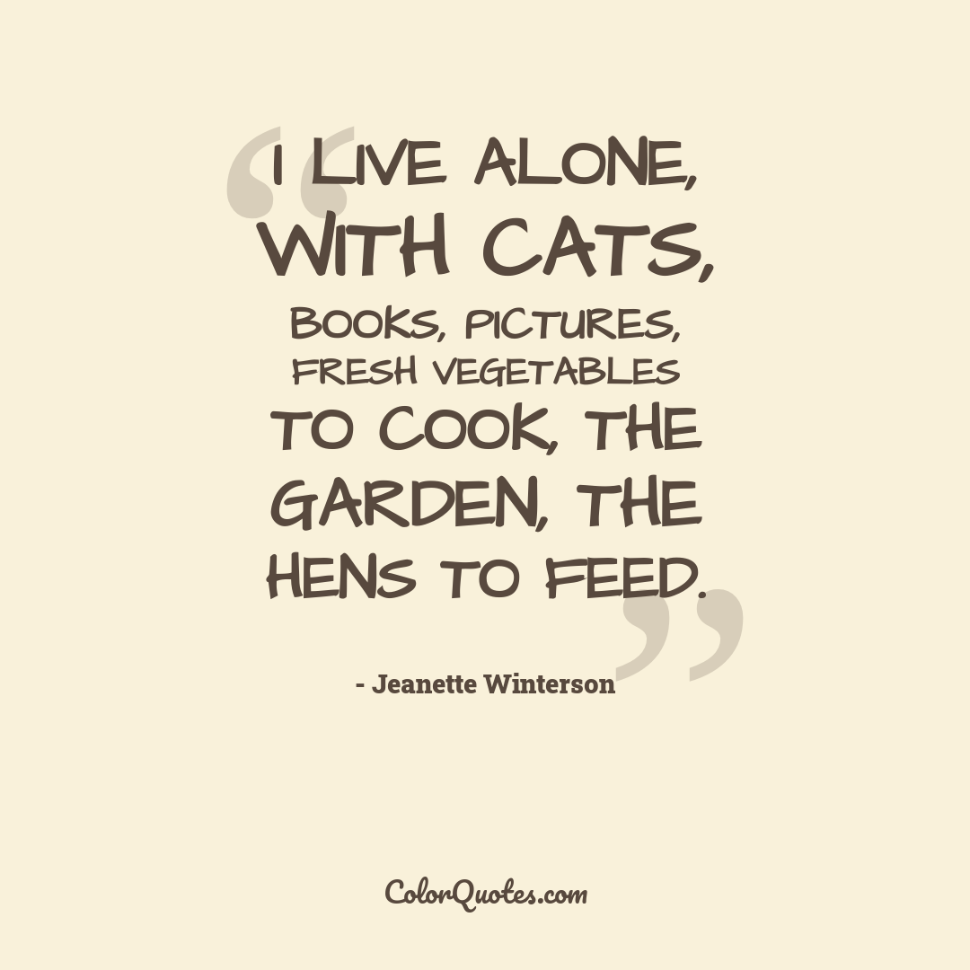 I live alone, with cats, books, pictures, fresh vegetables to cook, the garden, the hens to feed.
