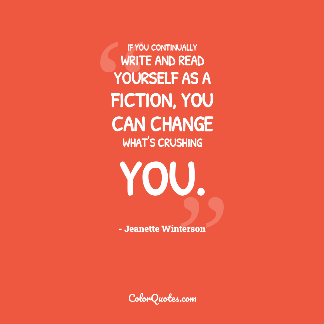 If you continually write and read yourself as a fiction, you can change what's crushing you.