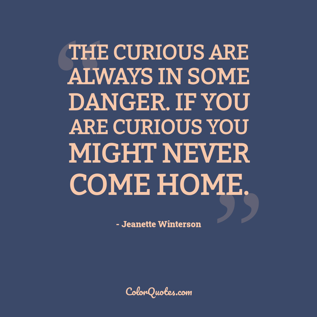 The curious are always in some danger. If you are curious you might never come home.