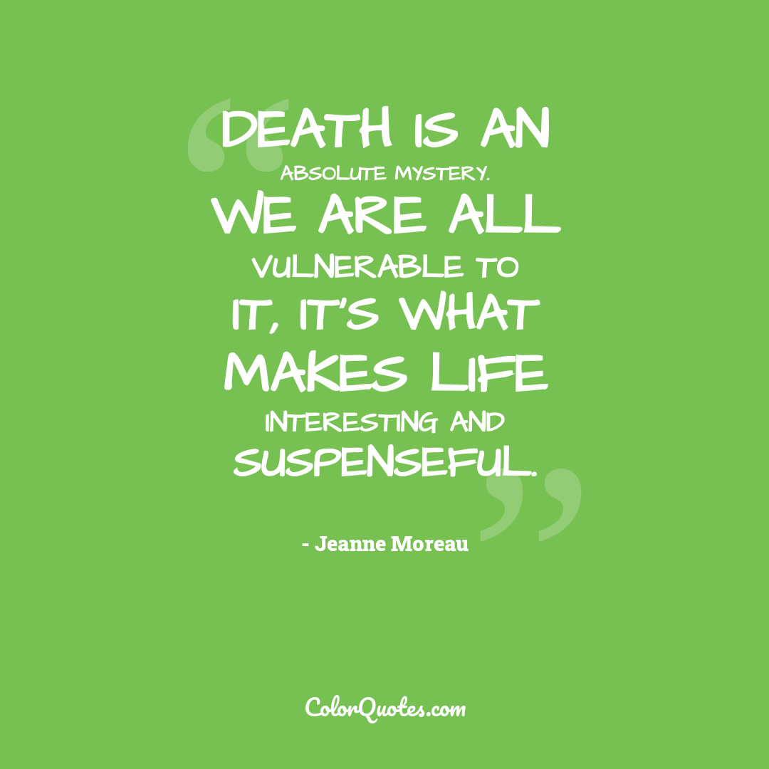 Death is an absolute mystery. We are all vulnerable to it, it's what makes life interesting and suspenseful.