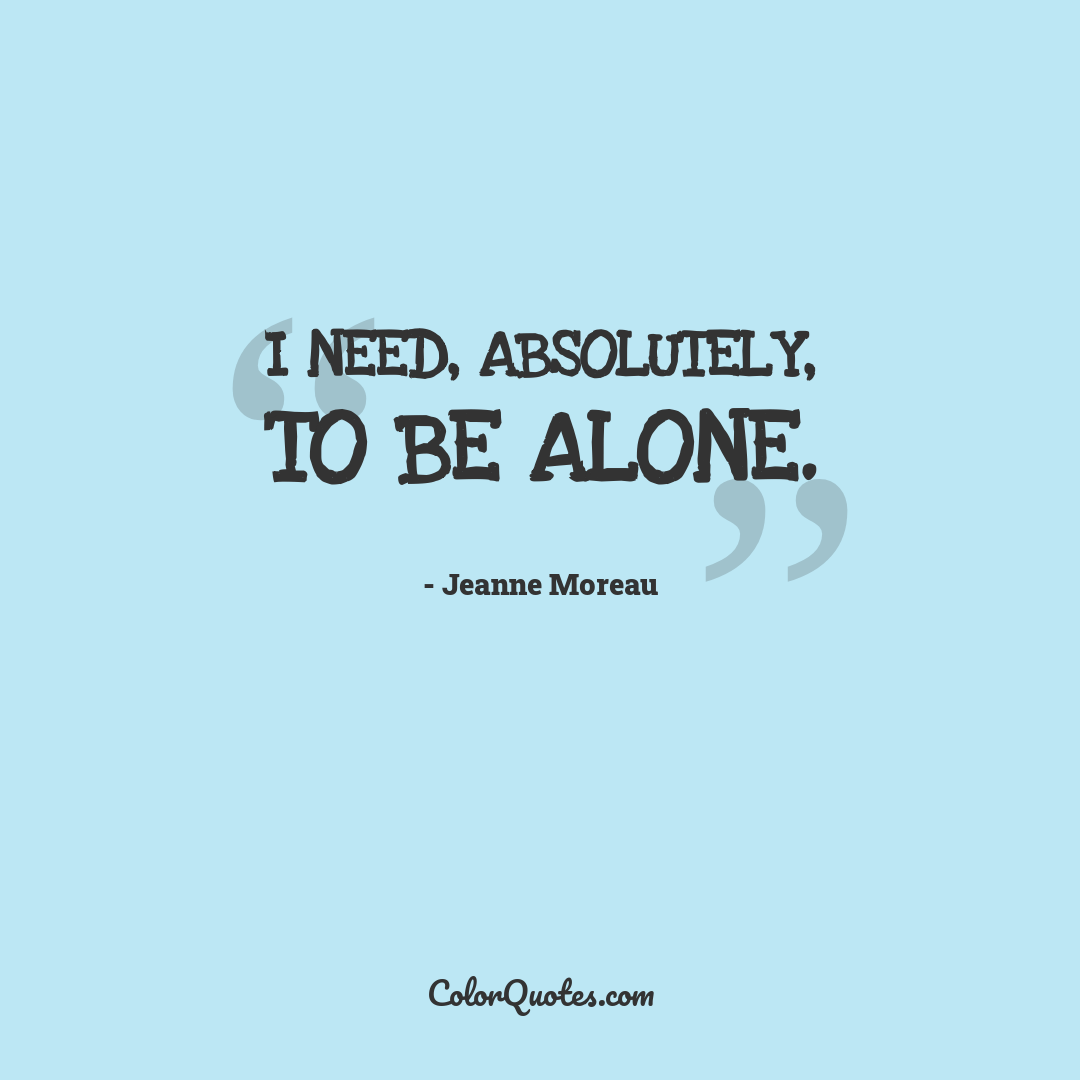 I need, absolutely, to be alone.
