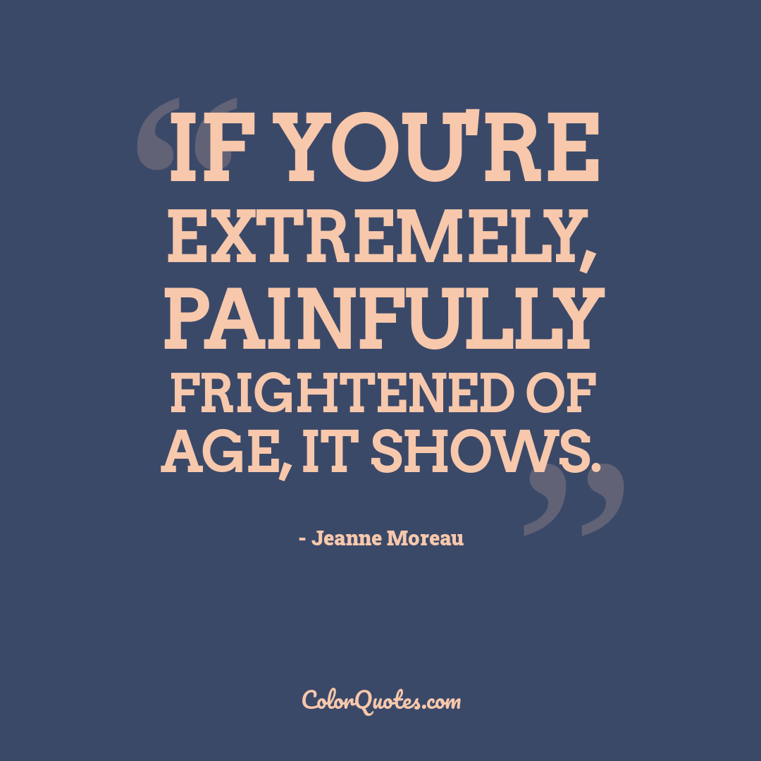 If you're extremely, painfully frightened of age, it shows.
