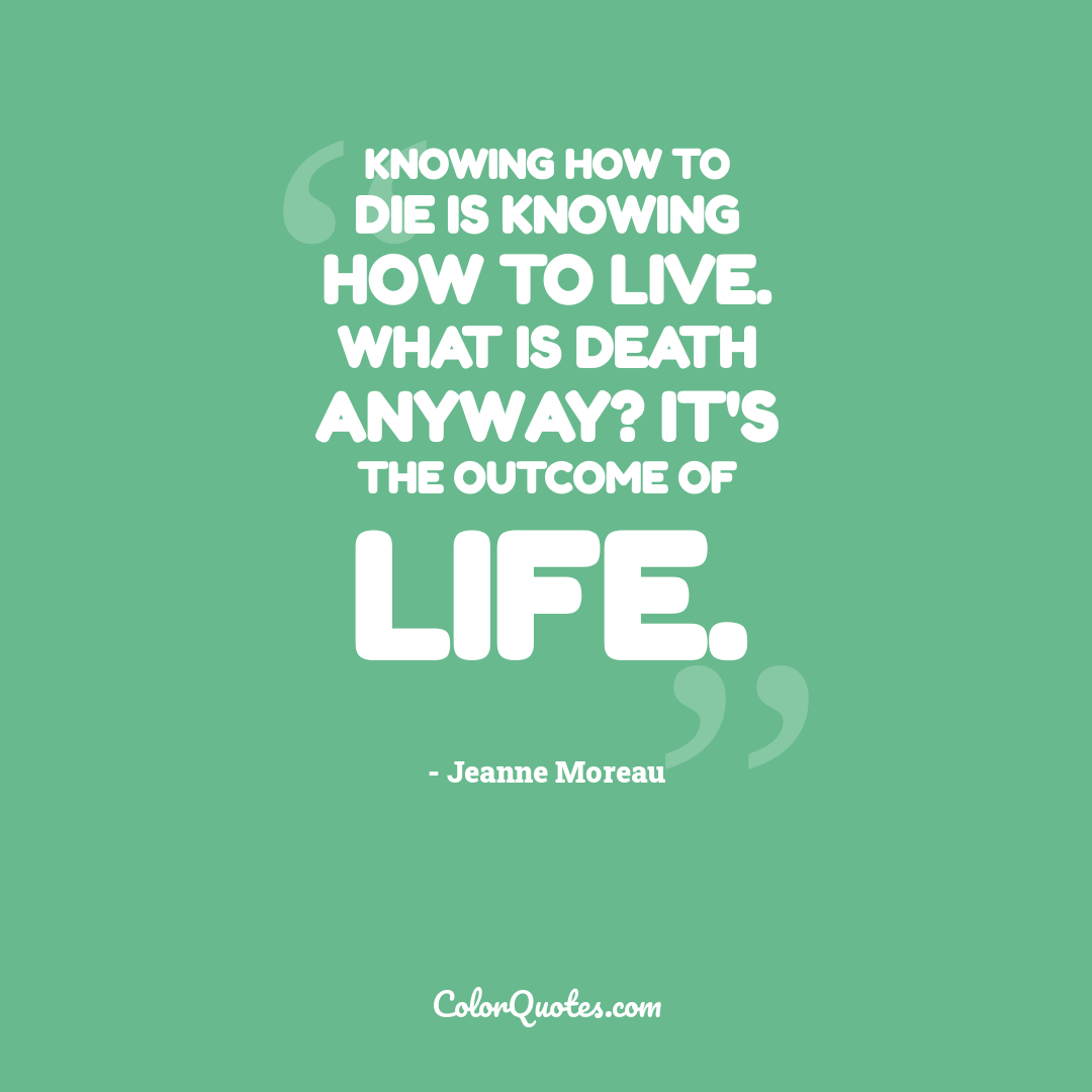 Knowing how to die is knowing how to live. What is death anyway? It's the outcome of life.