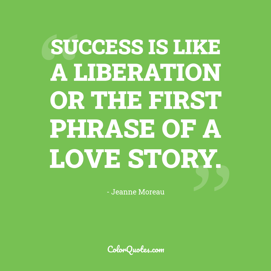 Success is like a liberation or the first phrase of a love story.