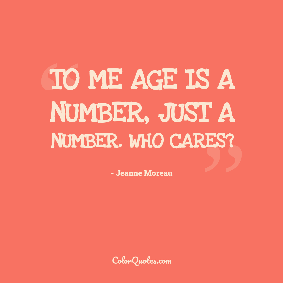 To me age is a number, just a number. Who cares?
