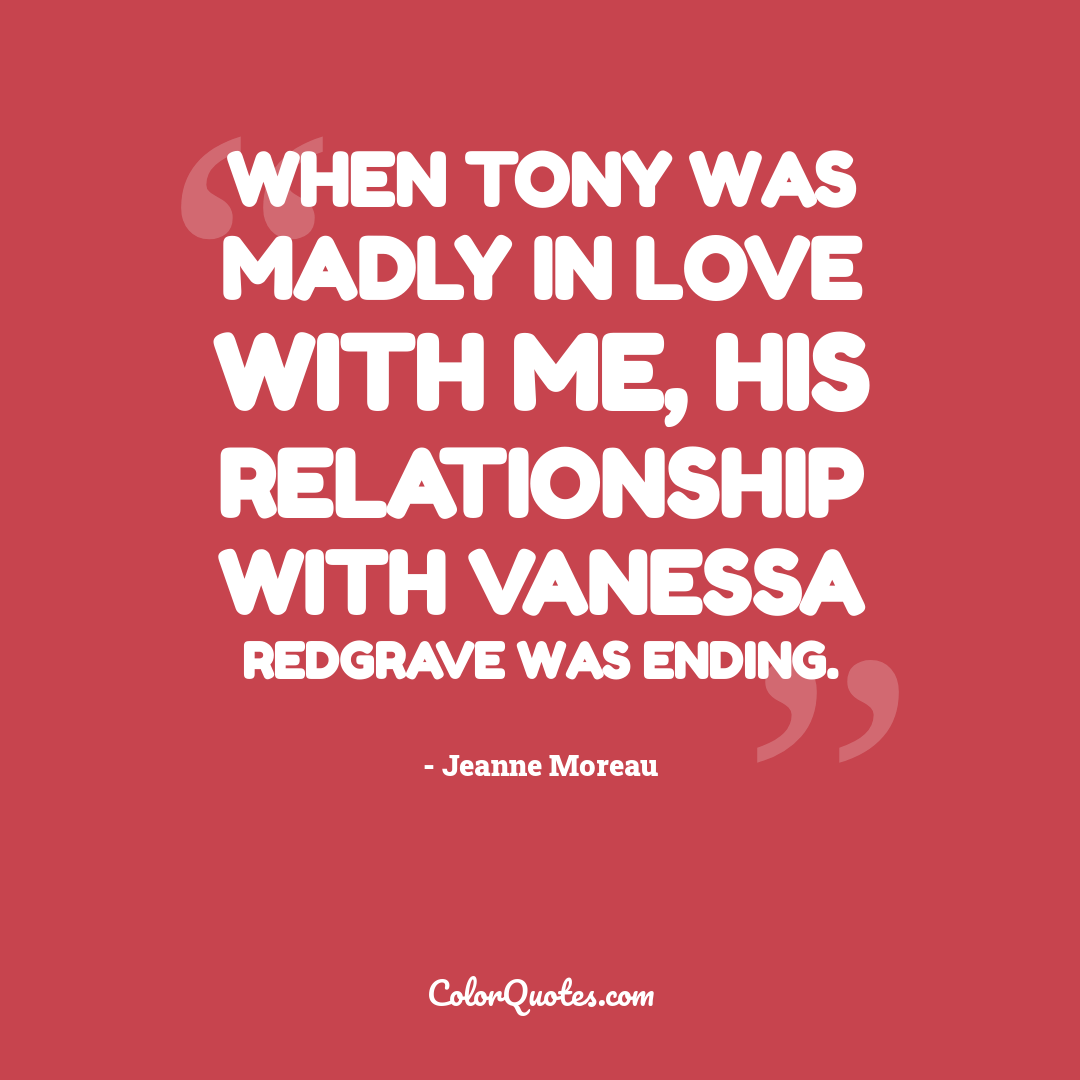 When Tony was madly in love with me, his relationship with Vanessa Redgrave was ending.