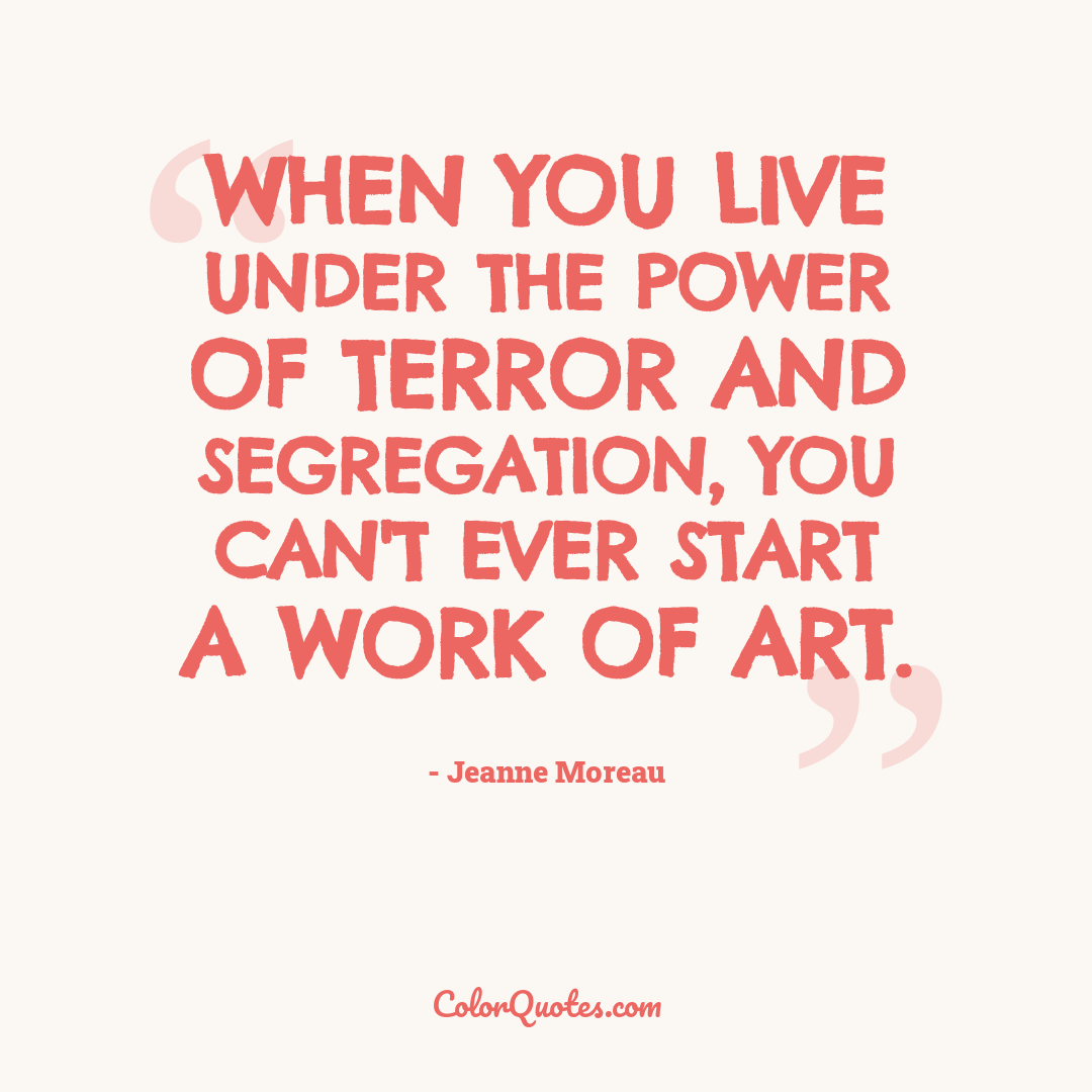 When you live under the power of terror and segregation, you can't ever start a work of art.