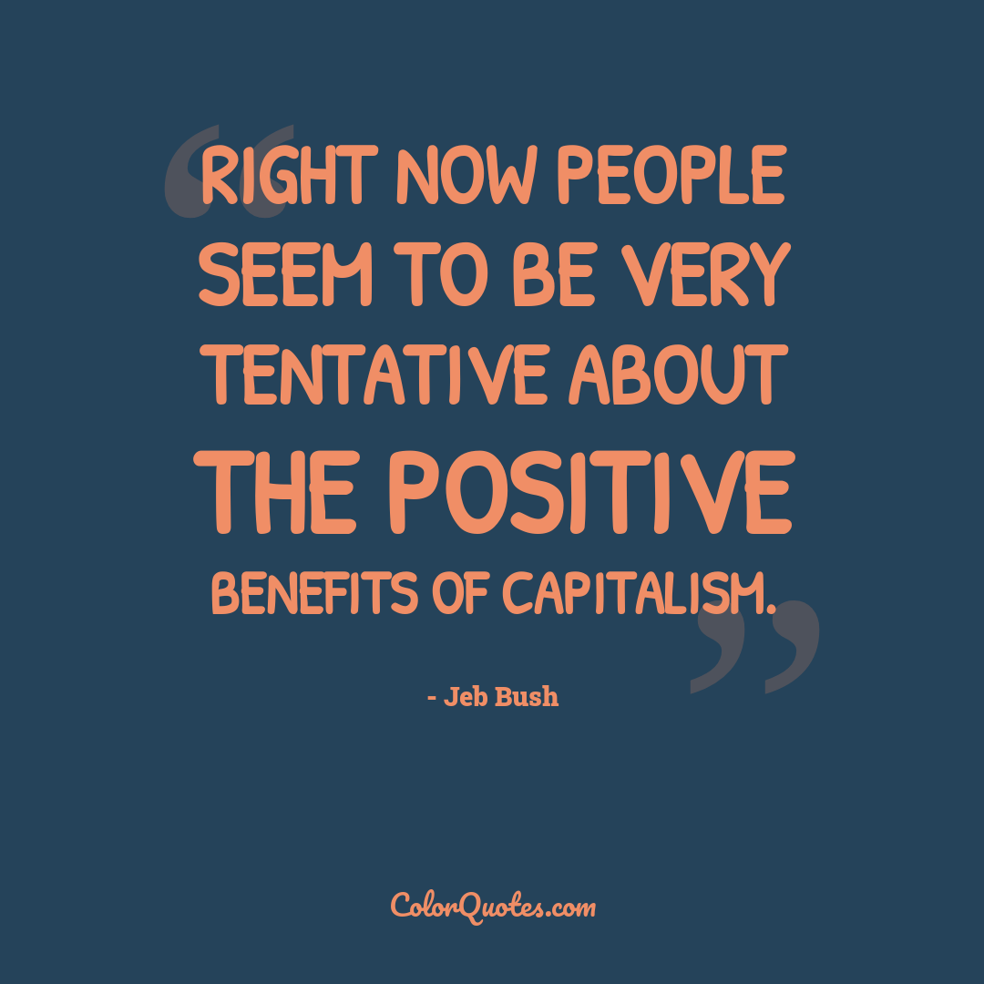 Right now people seem to be very tentative about the positive benefits of capitalism.