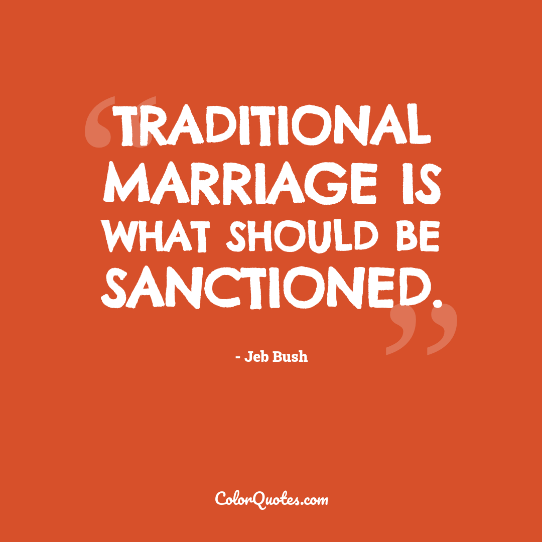 Traditional marriage is what should be sanctioned.