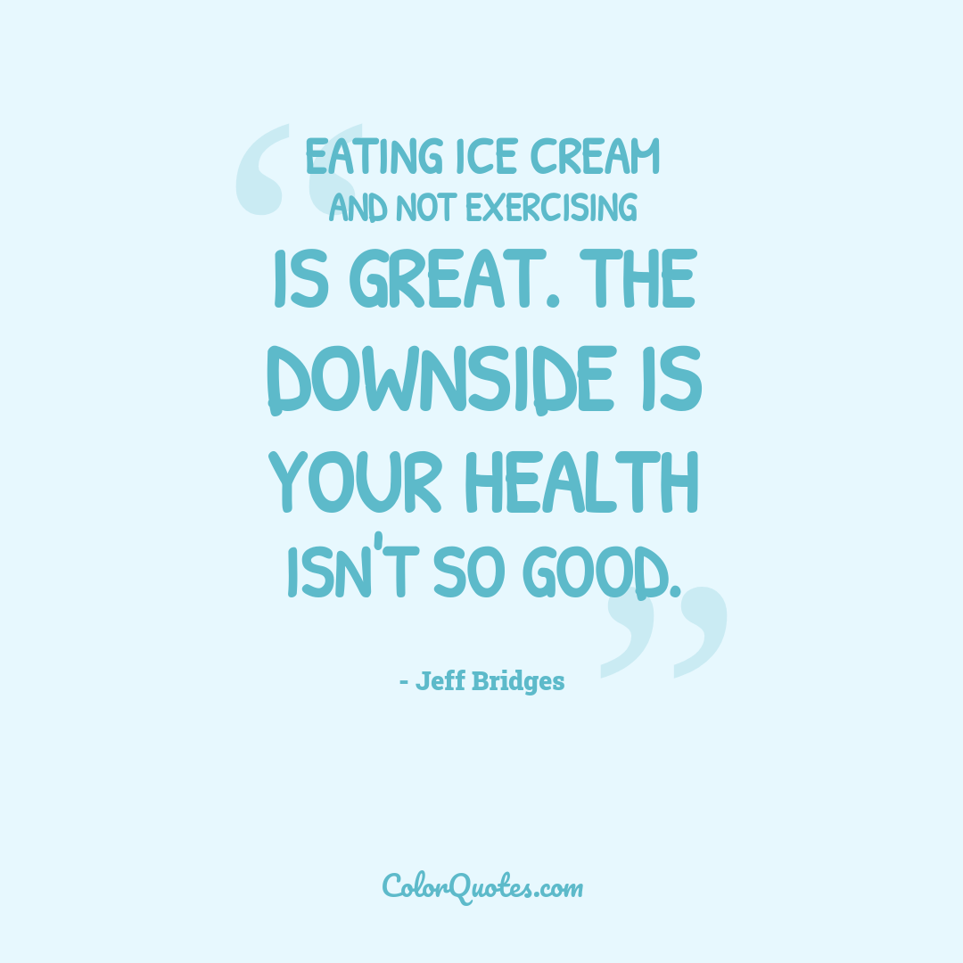 Eating ice cream and not exercising is great. The downside is your health isn't so good.