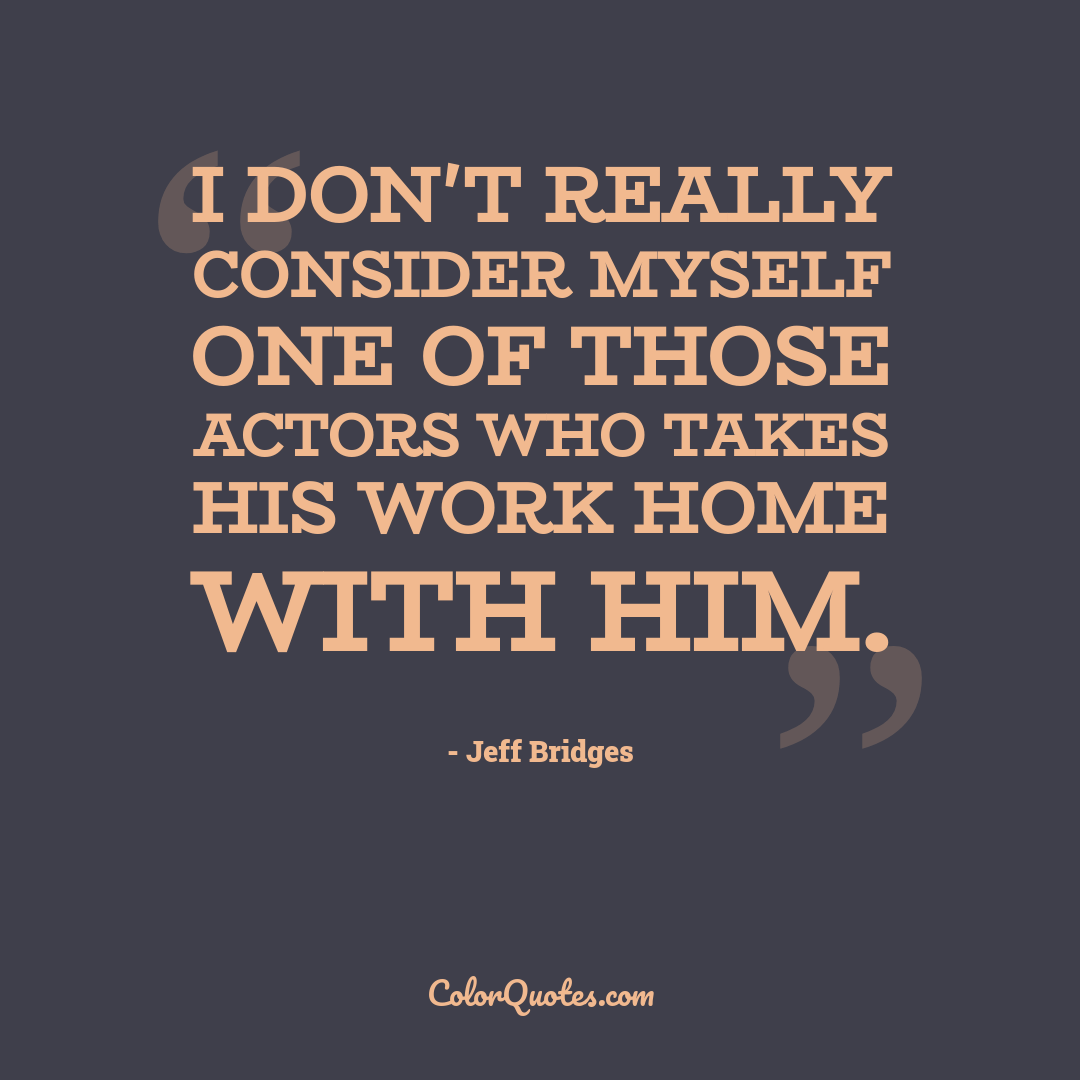 I don't really consider myself one of those actors who takes his work home with him.