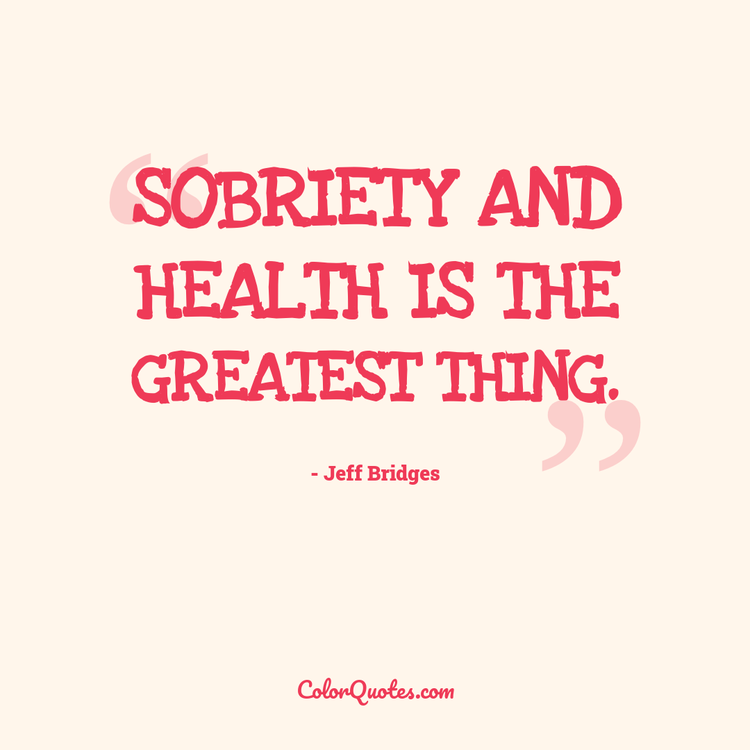 Sobriety and health is the greatest thing.
