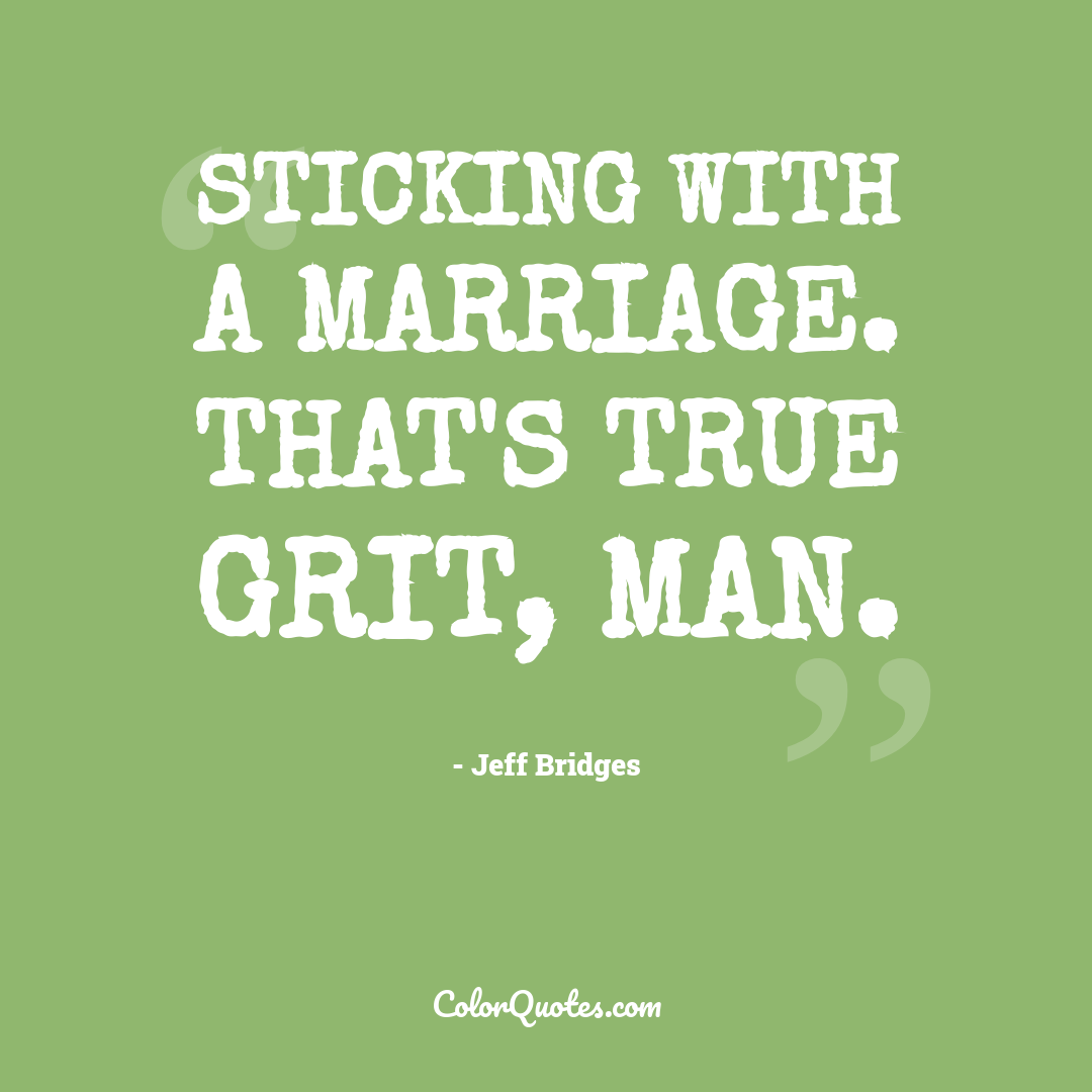 Sticking with a marriage. That's true grit, man.