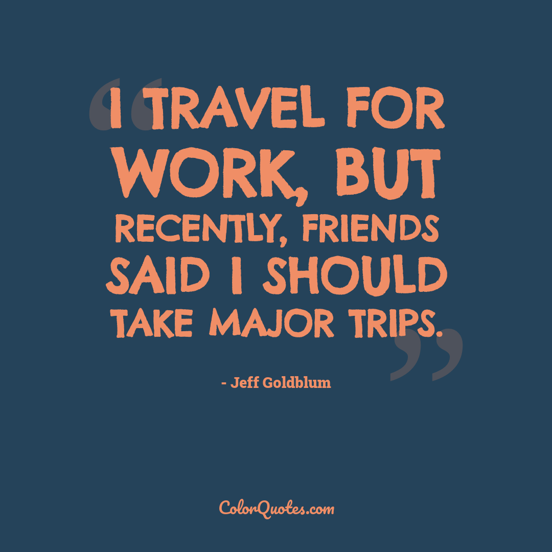 I travel for work, but recently, friends said I should take major trips.