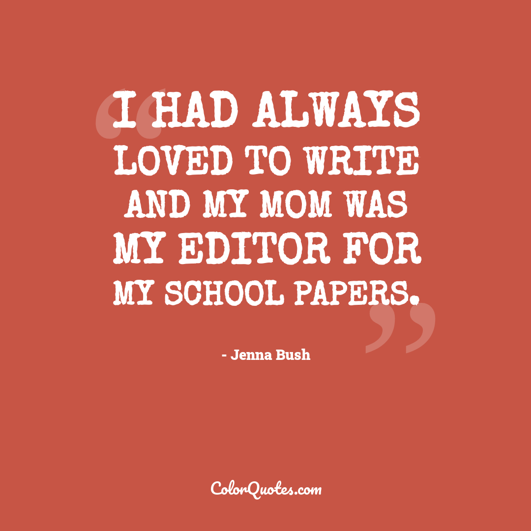 I had always loved to write and my mom was my editor for my school papers.