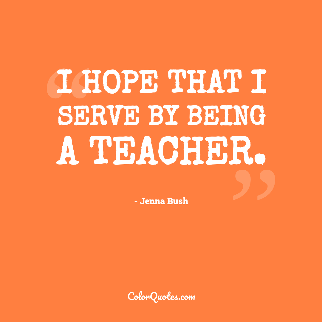 I hope that I serve by being a teacher.