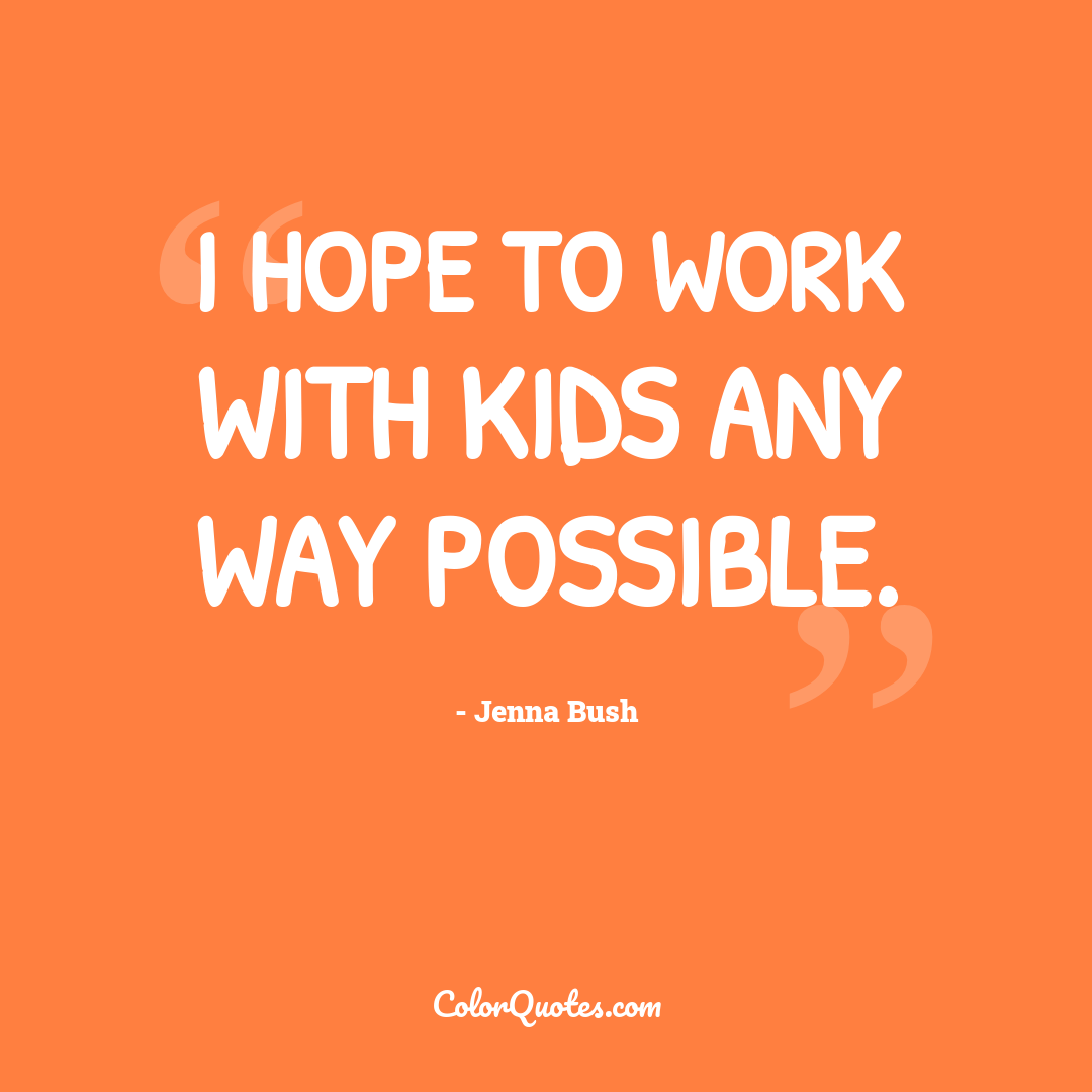 I hope to work with kids any way possible.