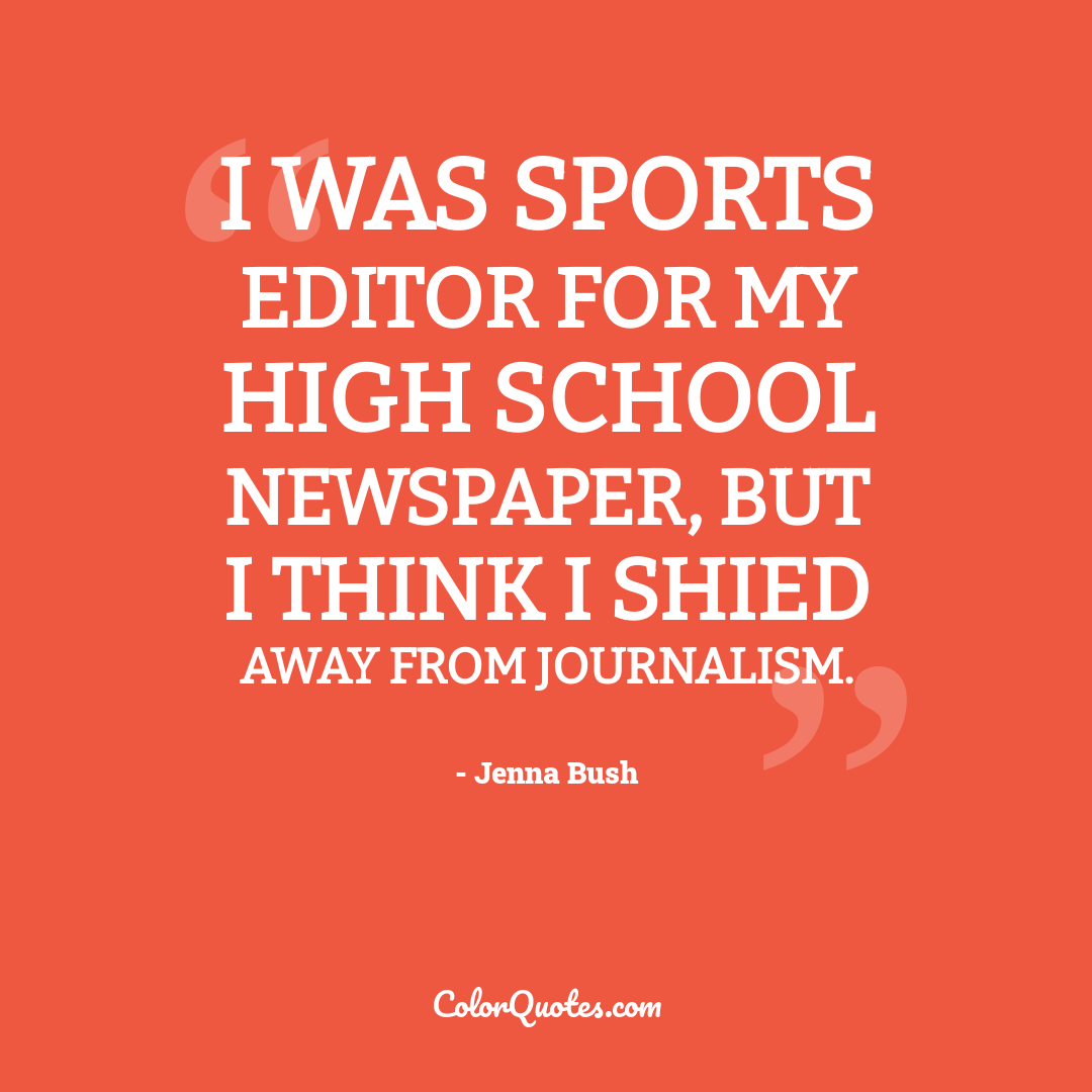 I was sports editor for my high school newspaper, but I think I shied away from journalism.