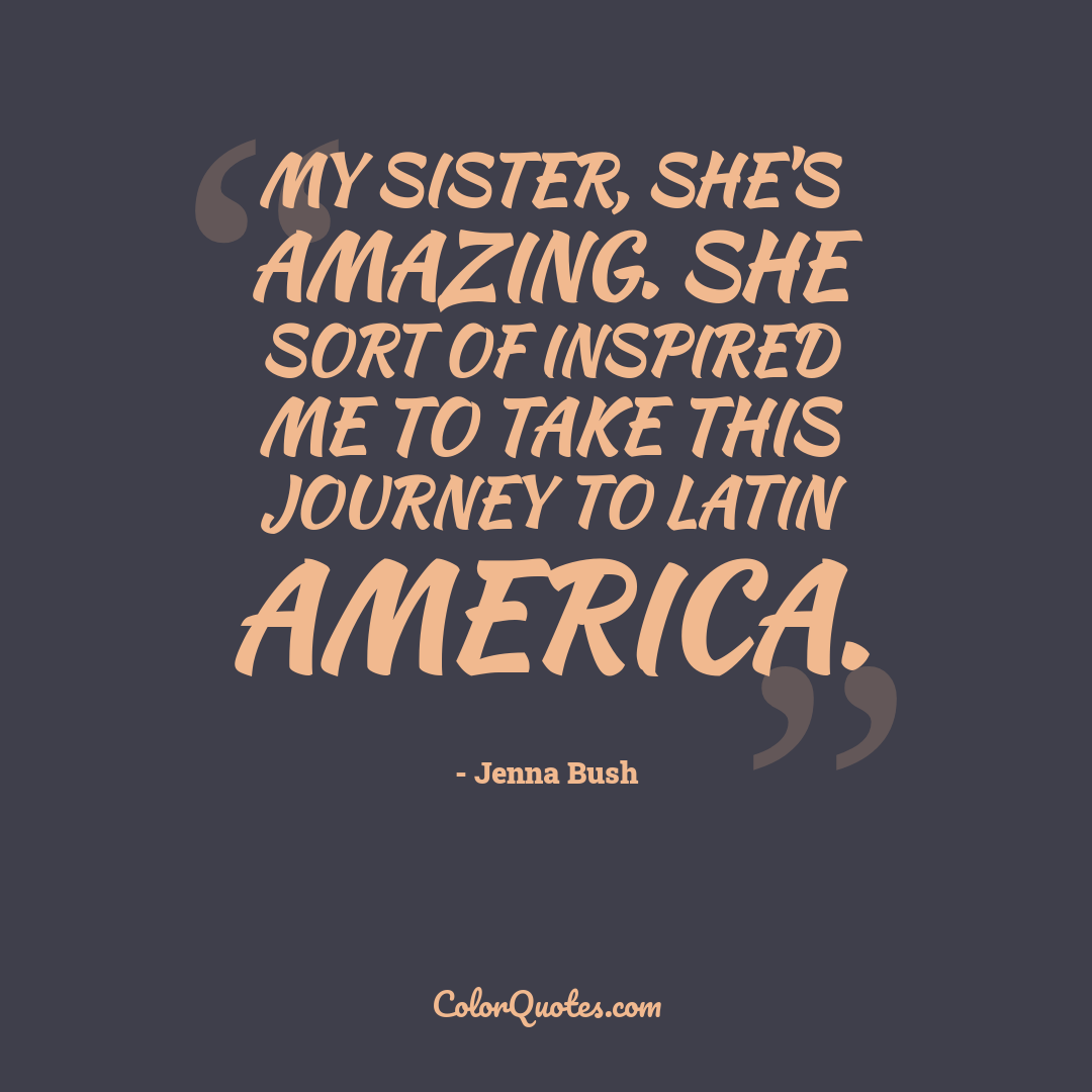 My sister, she's amazing. She sort of inspired me to take this journey to Latin America.