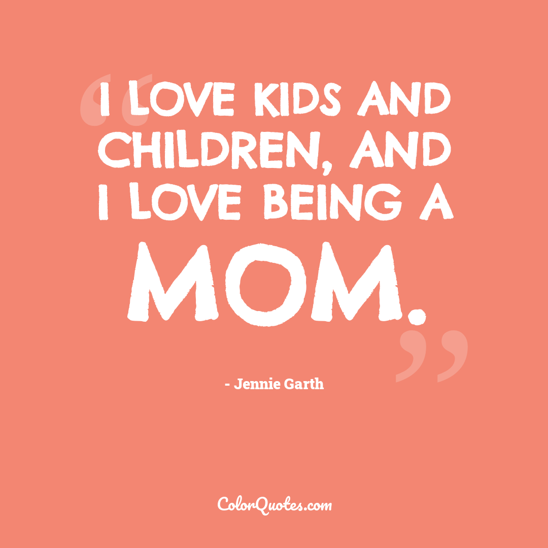 I love kids and children, and I love being a mom.