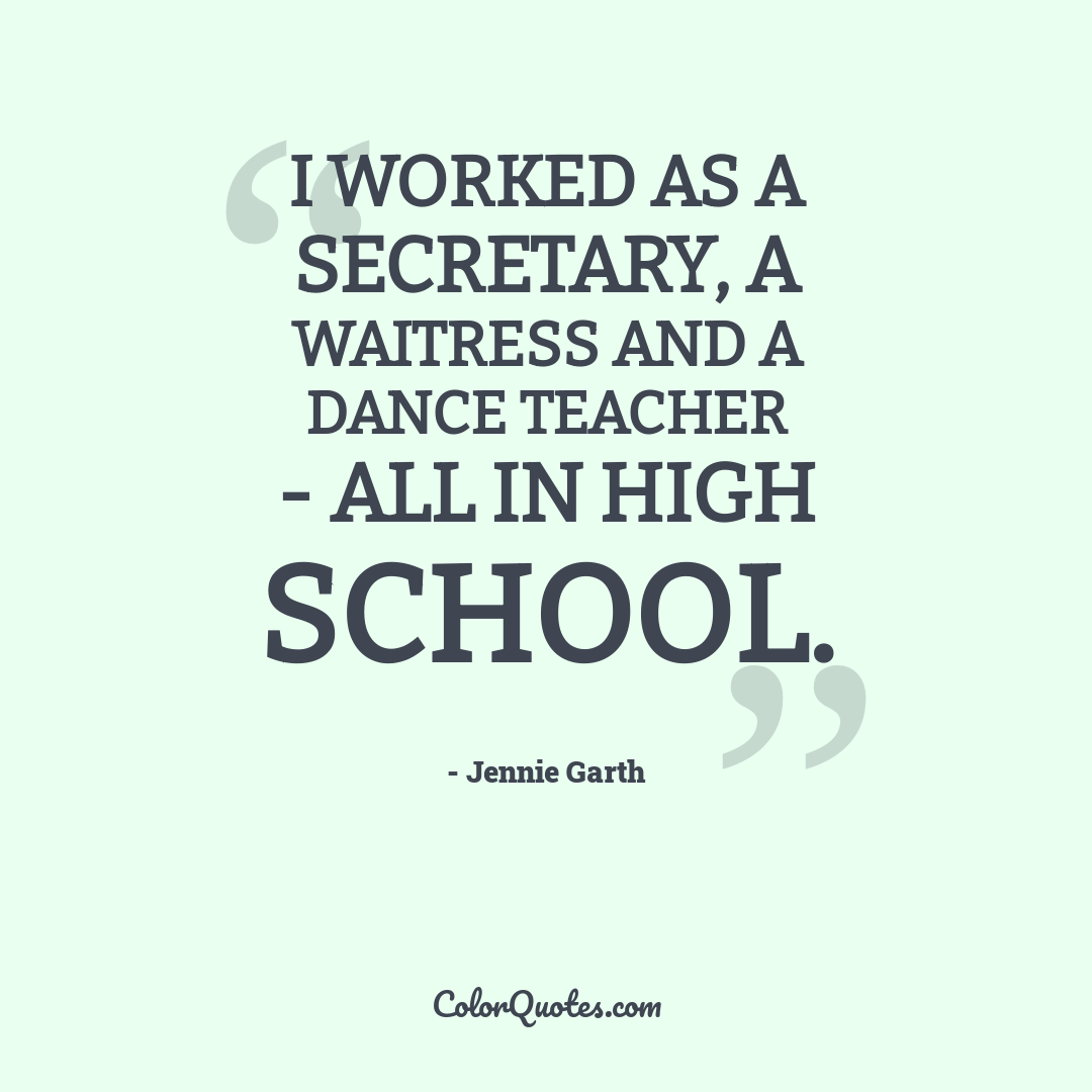 I worked as a secretary, a waitress and a dance teacher - all in high school.