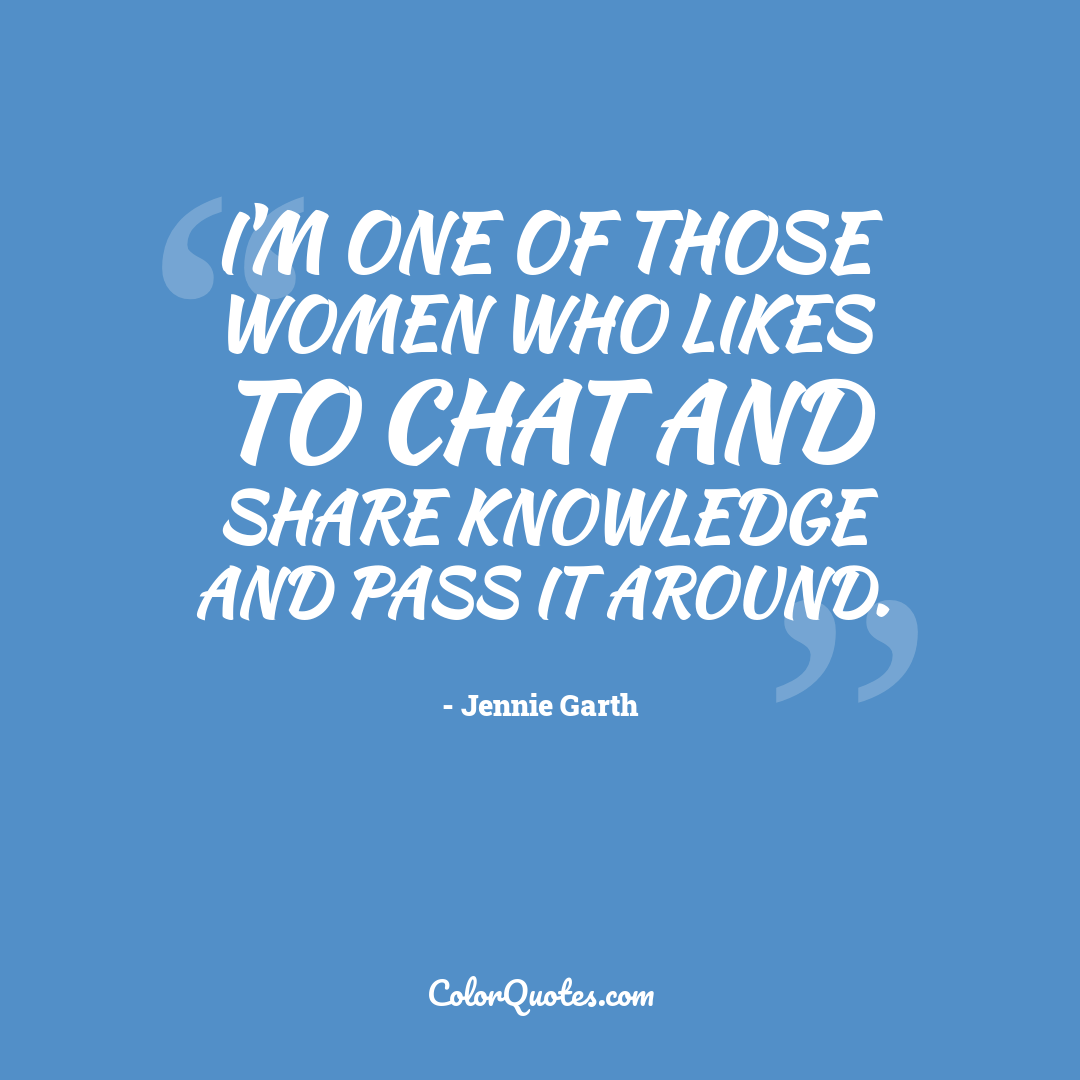 I'm one of those women who likes to chat and share knowledge and pass it around.