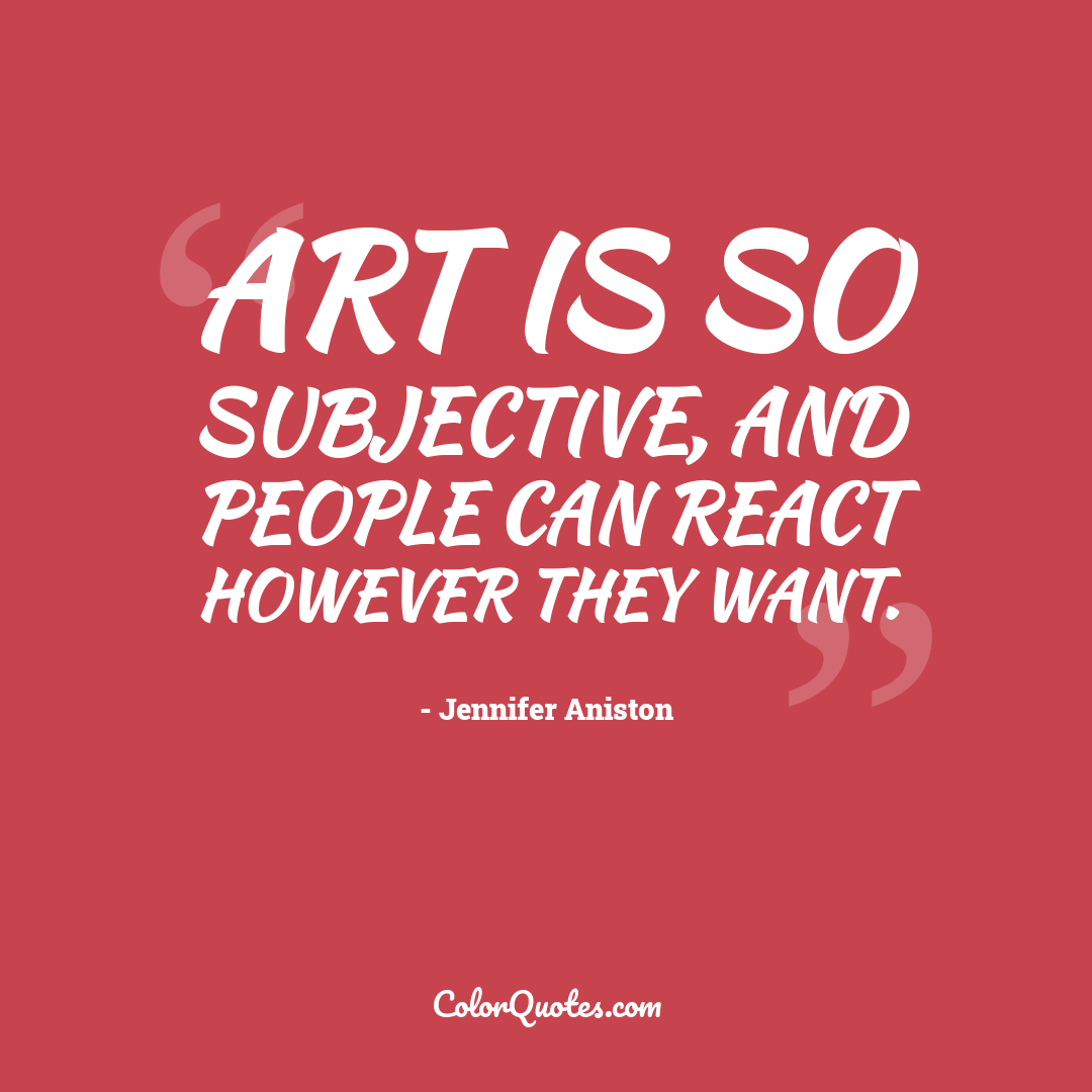 Art is so subjective, and people can react however they want.