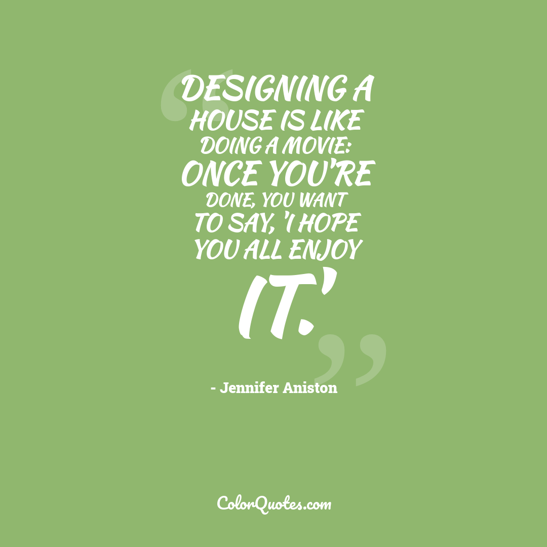Designing a house is like doing a movie: Once you're done, you want to say, 'I hope you all enjoy it.'
