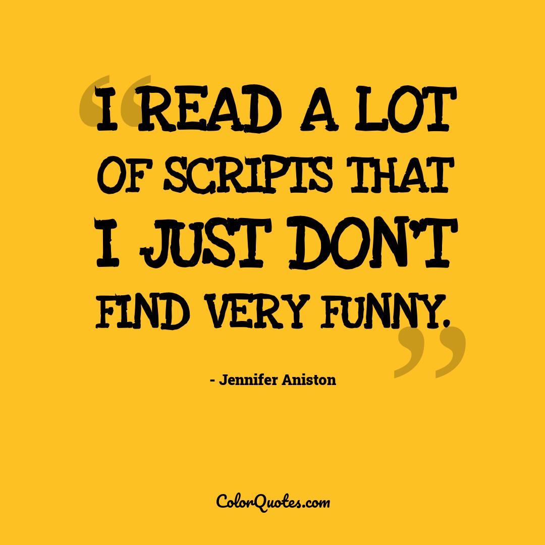 I read a lot of scripts that I just don't find very funny.