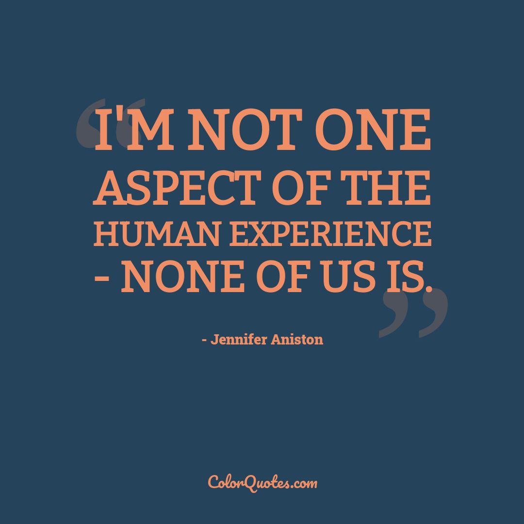 I'm not one aspect of the human experience - none of us is.