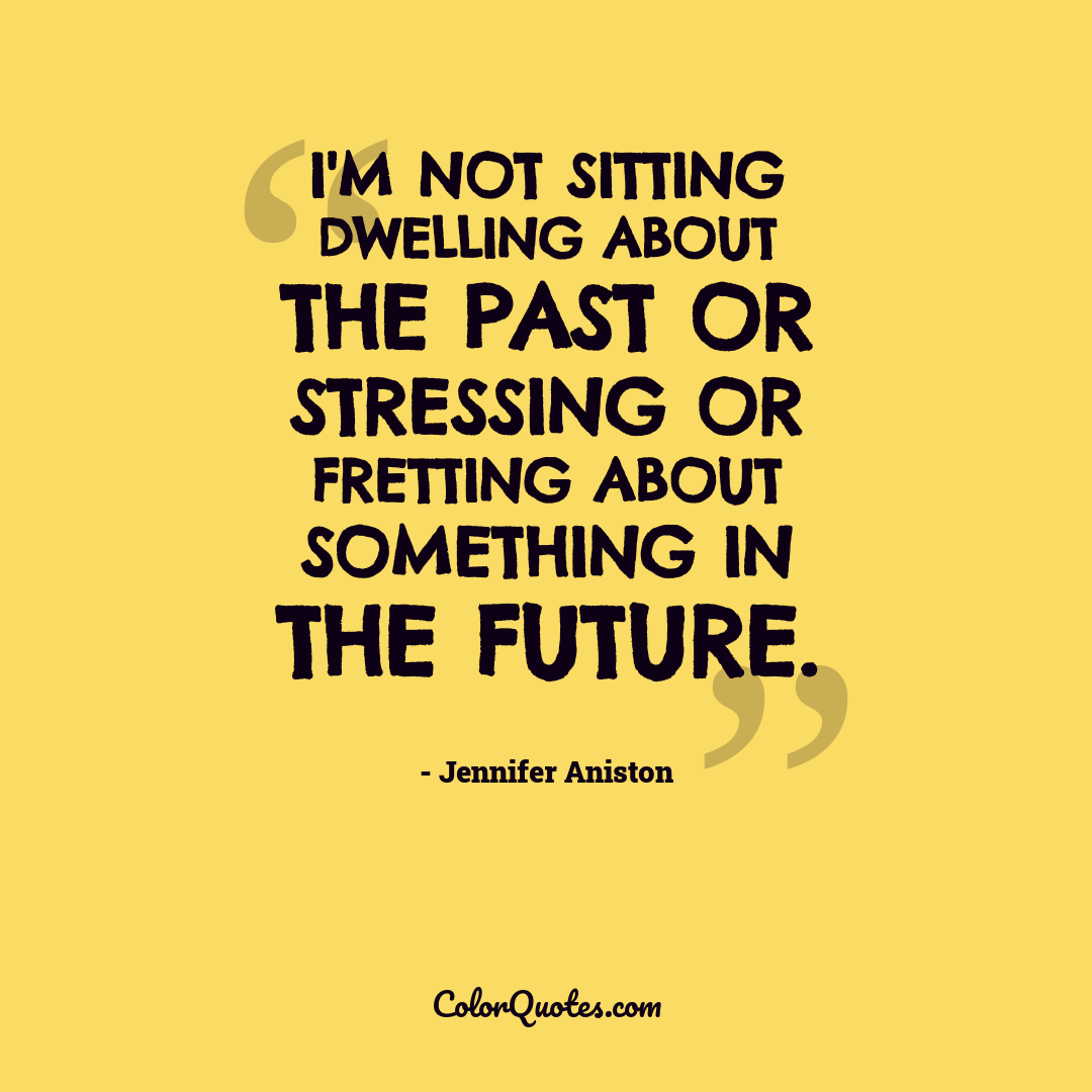 I'm not sitting dwelling about the past or stressing or fretting about something in the future.