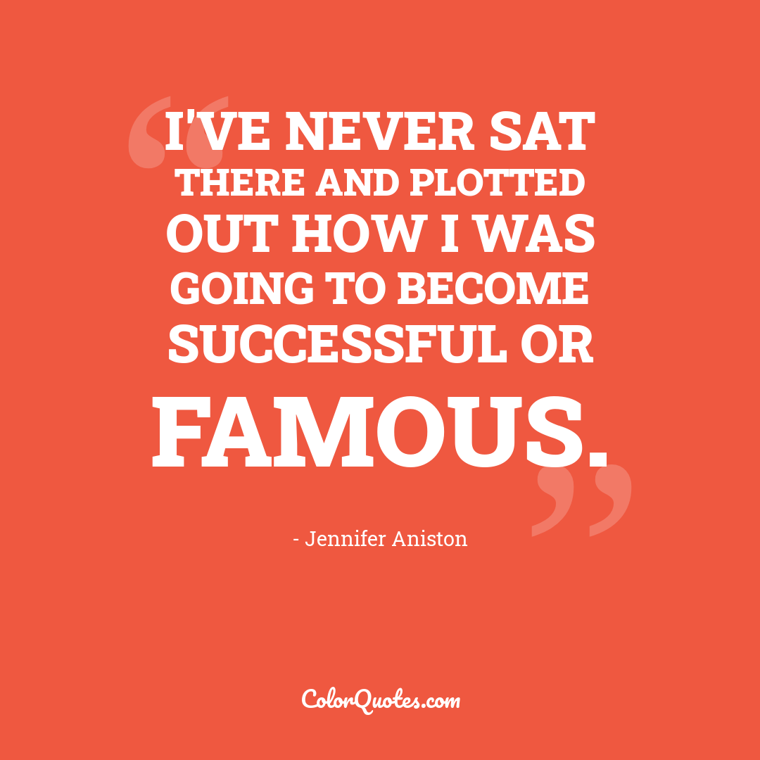 I've never sat there and plotted out how I was going to become successful or famous.