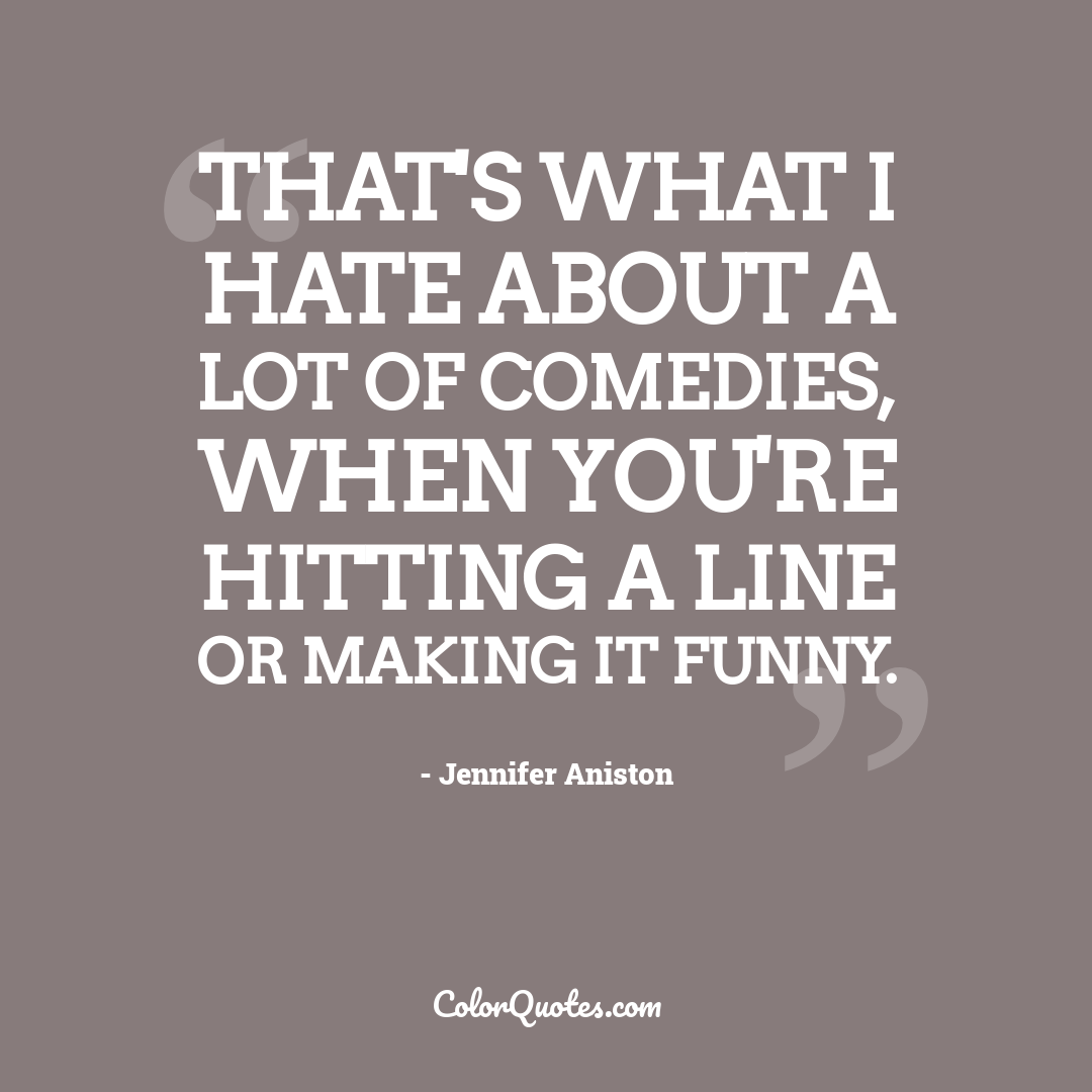 That's what I hate about a lot of comedies, when you're hitting a line or making it funny.
