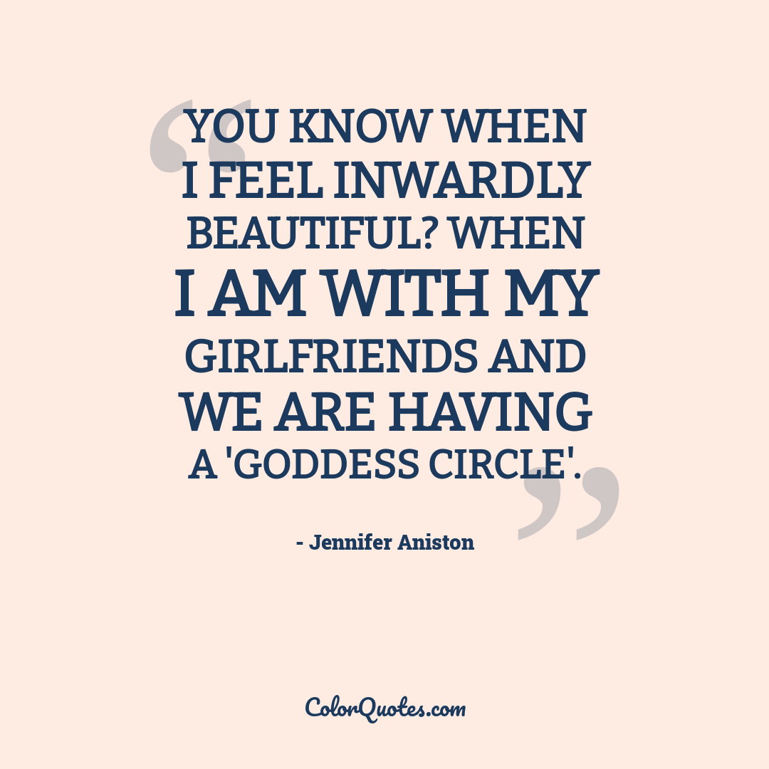 You know when I feel inwardly beautiful? When I am with my girlfriends and we are having a 'goddess circle'.