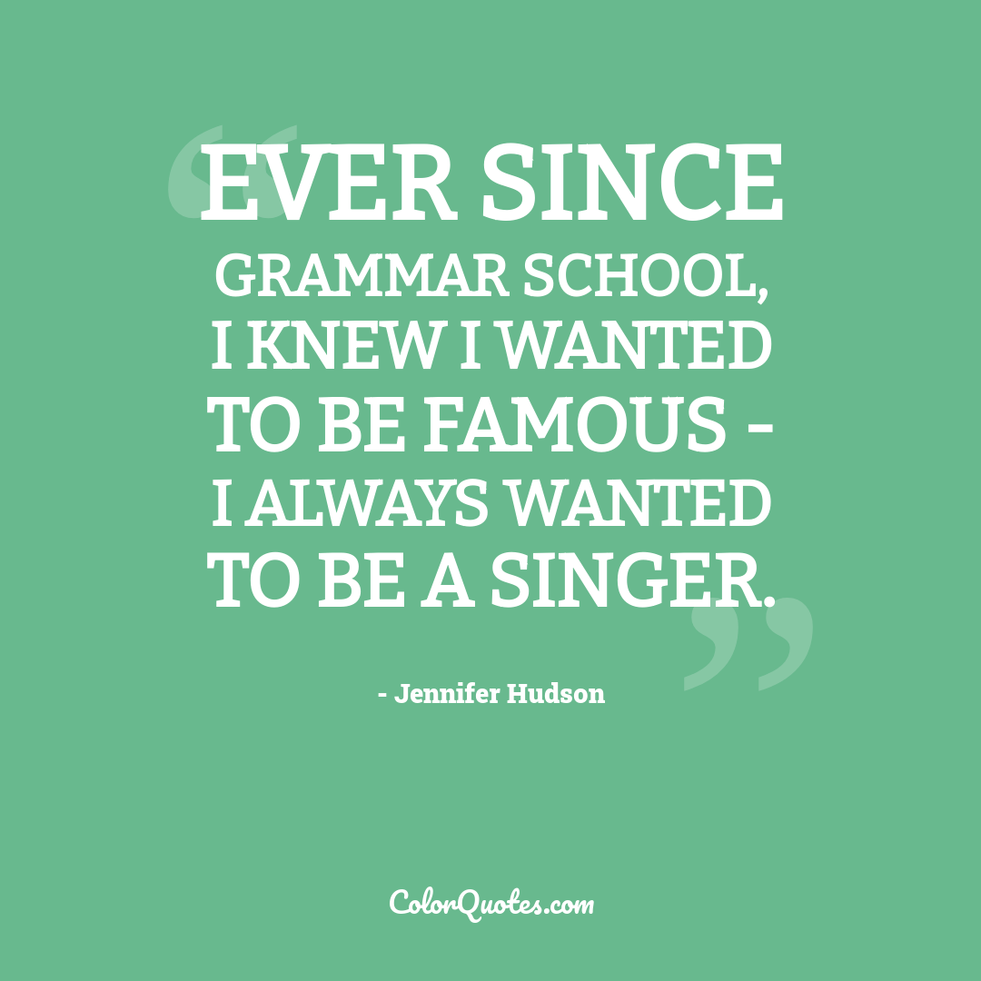 Ever since grammar school, I knew I wanted to be famous - I always wanted to be a singer.