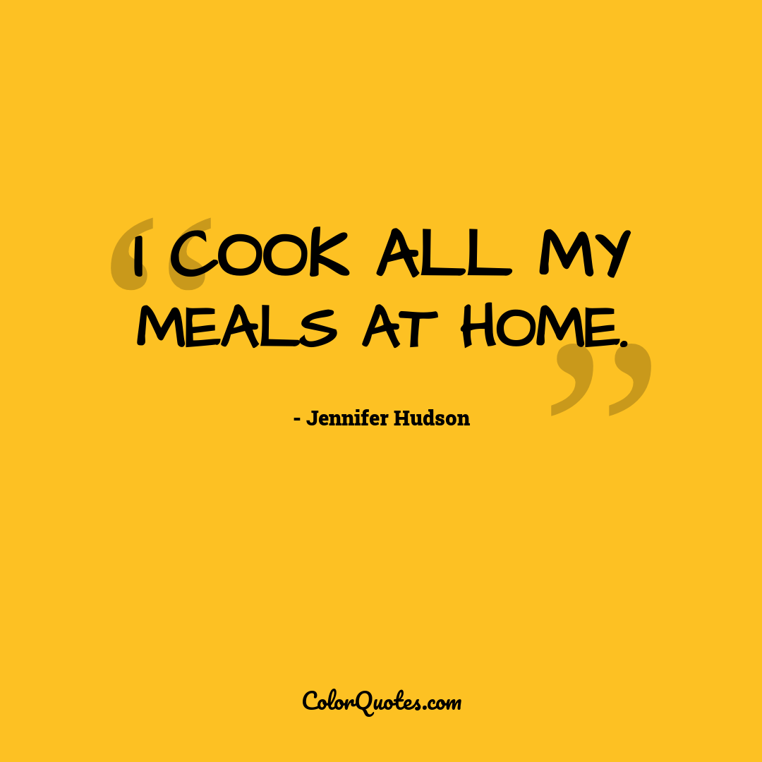 I cook all my meals at home.