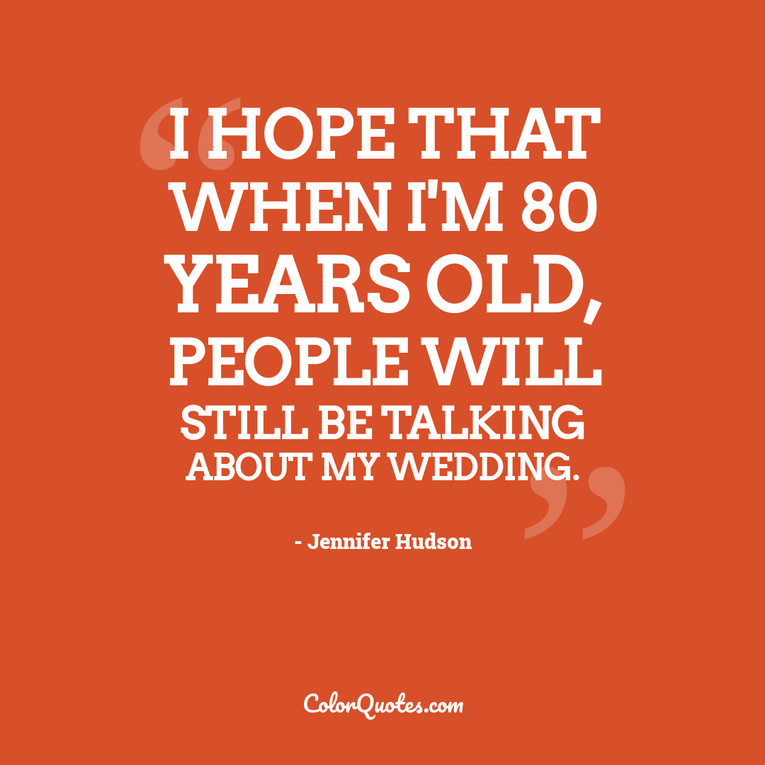 I hope that when I'm 80 years old, people will still be talking about my wedding.