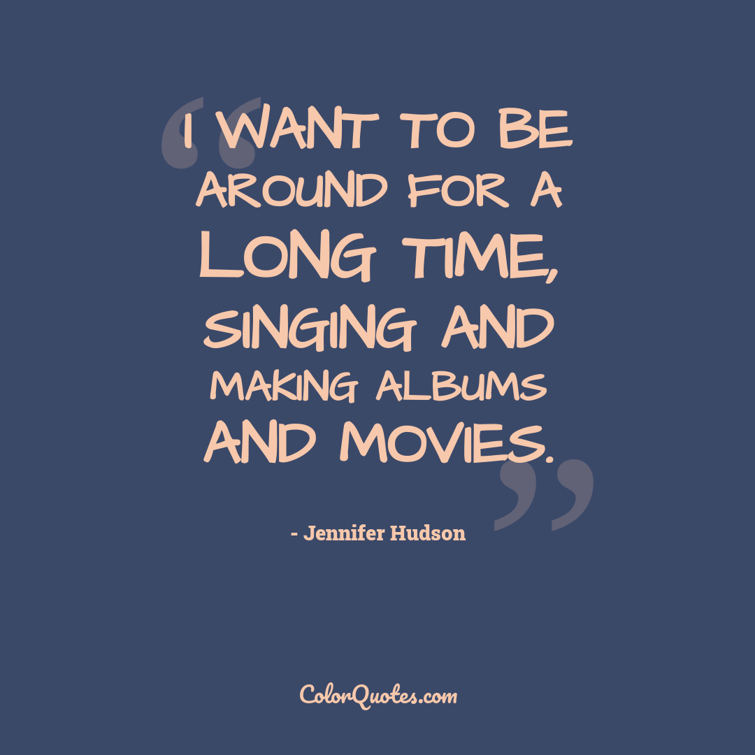 I want to be around for a long time, singing and making albums and movies.
