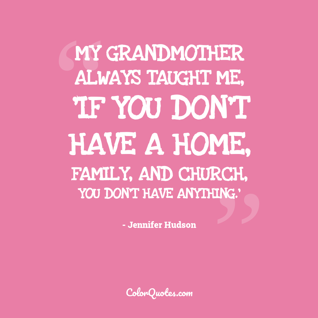 My grandmother always taught me, 'If you don't have a home, family, and church, you don't have anything.'