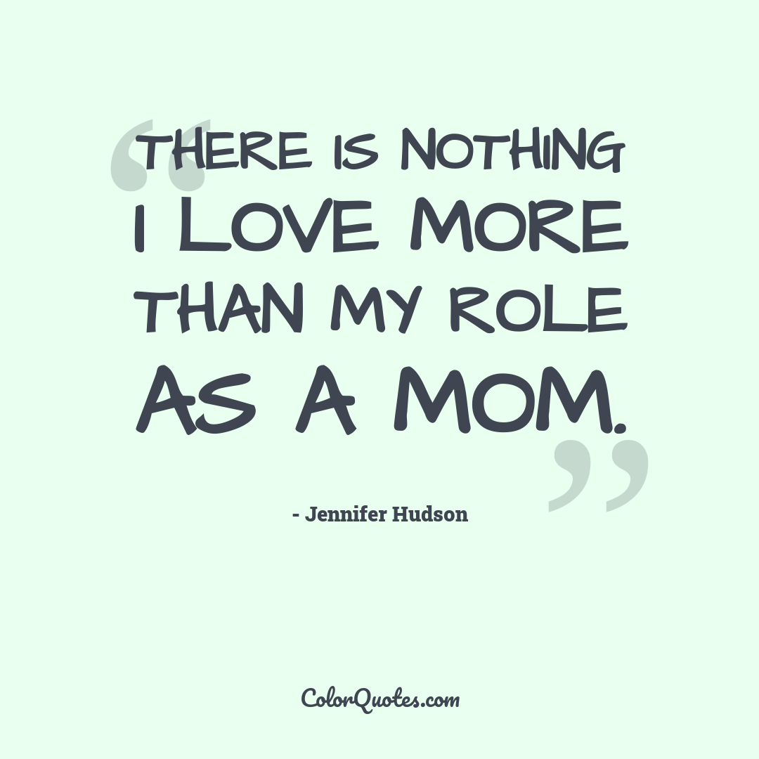 There is nothing I love more than my role as a mom.